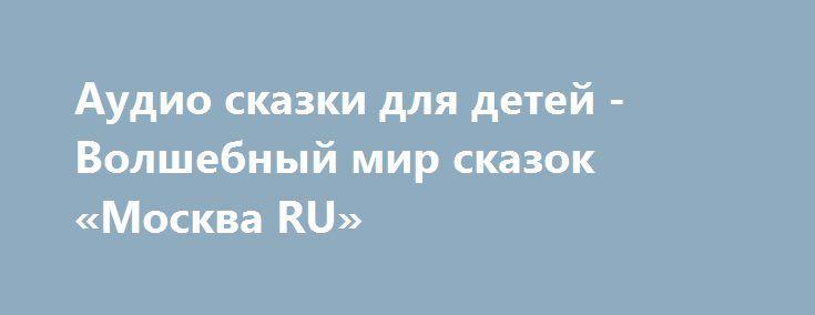 Аудио сказки для детей - Волшебный мир сказок  «Москва RU» http://www.pogruzimvse.ru/doska/?adv_id=296224 Аудиосказки и развивалки для своего ребёнка скачивайте бесплатно. Нет свободного времени - теперь оно появится, только поставьте аудио сказку и пусть ваш ребёнок наслаждается.    Хотите, чтобы Ваш ребенок не чувствовал себя одиноким?  Хотите, чтобы он меньше времени проводил перед компьютером и телевизором?  Не знаете как с пользой занять досуг ребенка?   Аудио сказки и развивалки, можно…