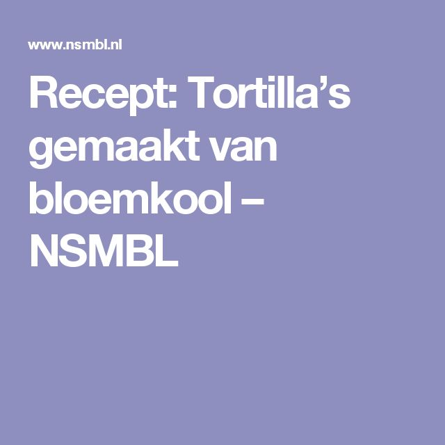 Recept: Tortilla's gemaakt van bloemkool – NSMBL