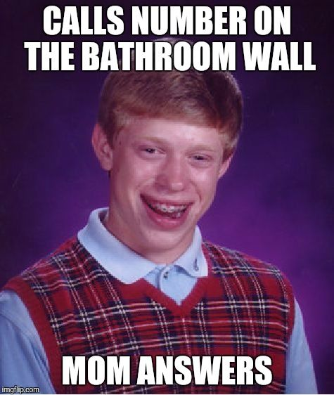 Bad Luck Brian | CALLS NUMBER ON THE BATHROOM WALL MOM ANSWERS | image tagged in memes,bad luck brian | made w/ Imgflip meme maker