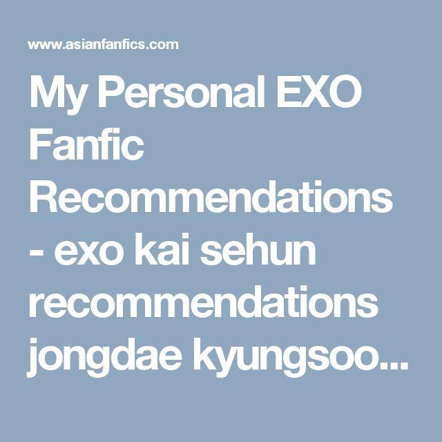 My Personal EXO Fanfic Recommendations - exo kai sehun recommendations jongdae kyungsoo - EXO/OC, Xiumin, Luhan, Kris, Suho, Lay, Baekhyun, Chen, Chanyeol, DO, Tao, Kai, Sehun - Asianfanfics