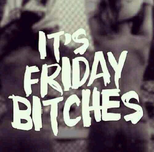 It's Friday bitches...JUST SAYING!!!
