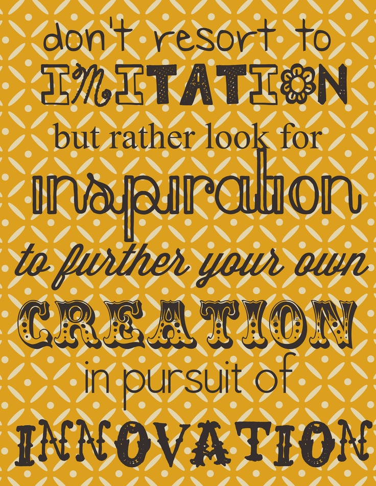 imitation is NOT the highest form of flattery. love this quote and everything it stands for