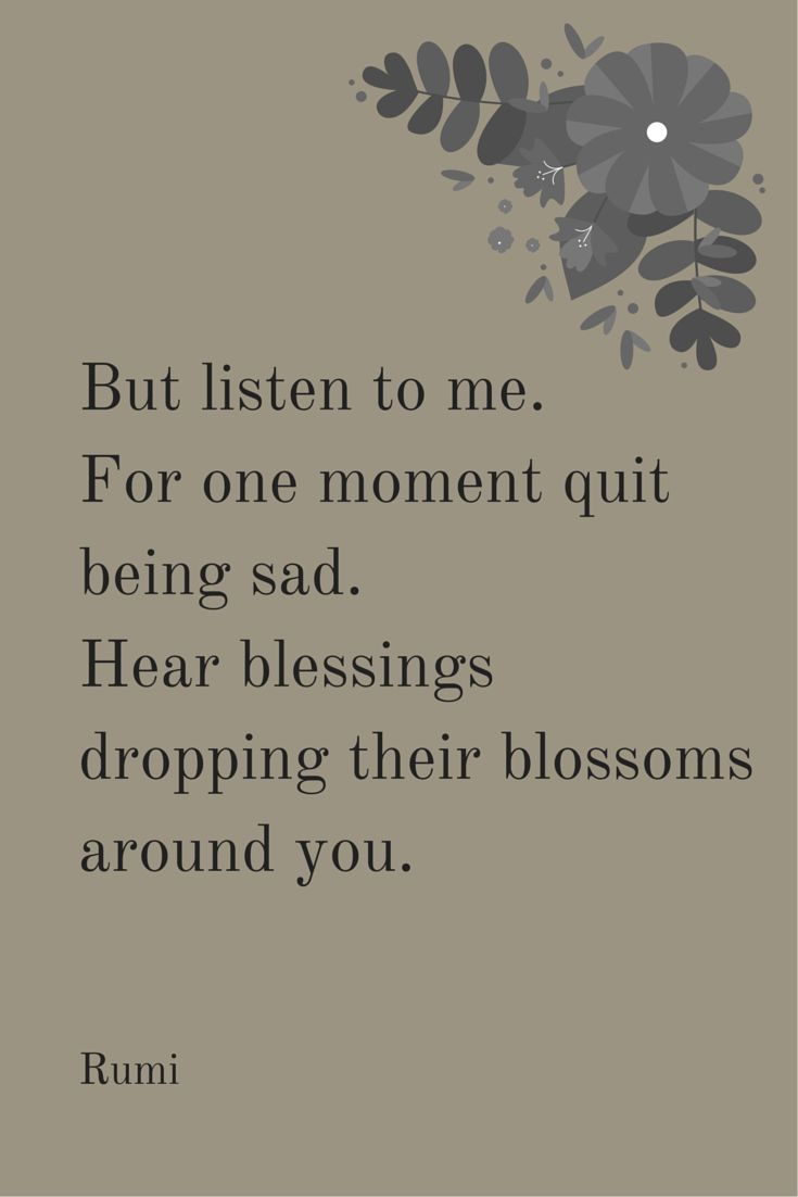 But listen to me. For one moment quit being sad. Hear blessings dropping their blossoms around you. -Rumi