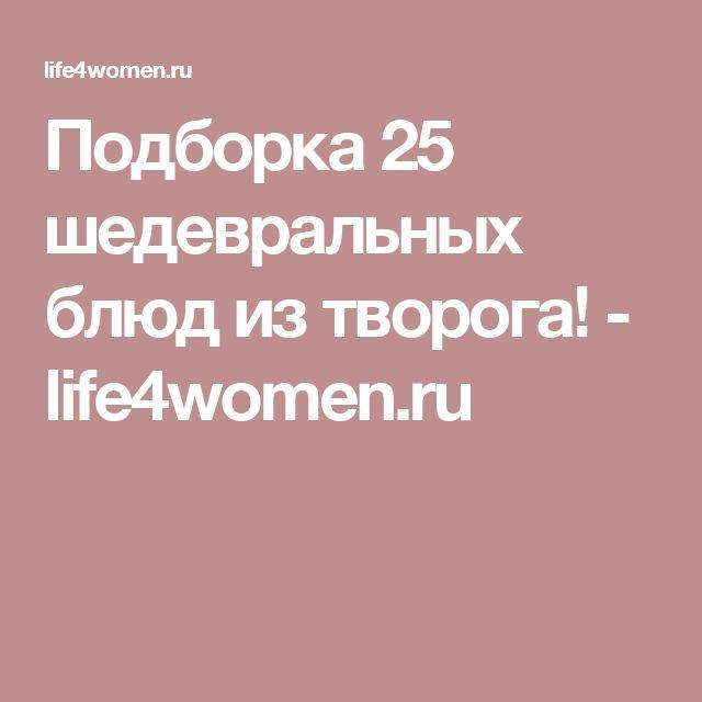 Подборка 25 шедевральных блюд из творога! - life4women.ru