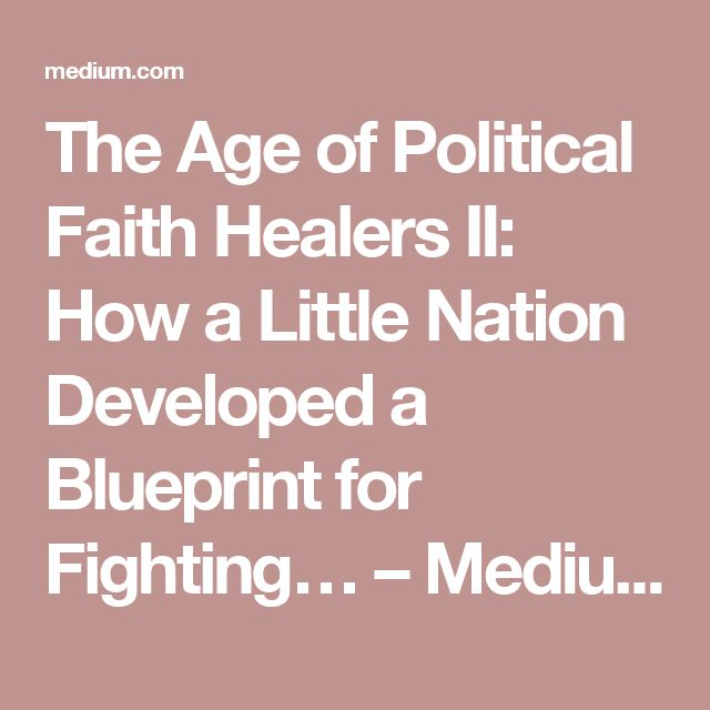 The Age of Political Faith Healers II: How a Little Nation Developed a Blueprint for Fighting… – Medium
