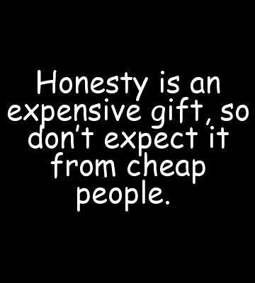 Honesty is an expensive gift, so don't expect it form cheap people.