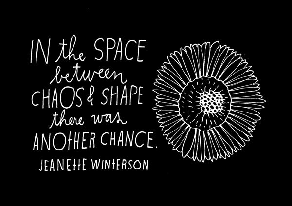 """In the space between chaos & shape there was another chance."" Jeanette Winterson"