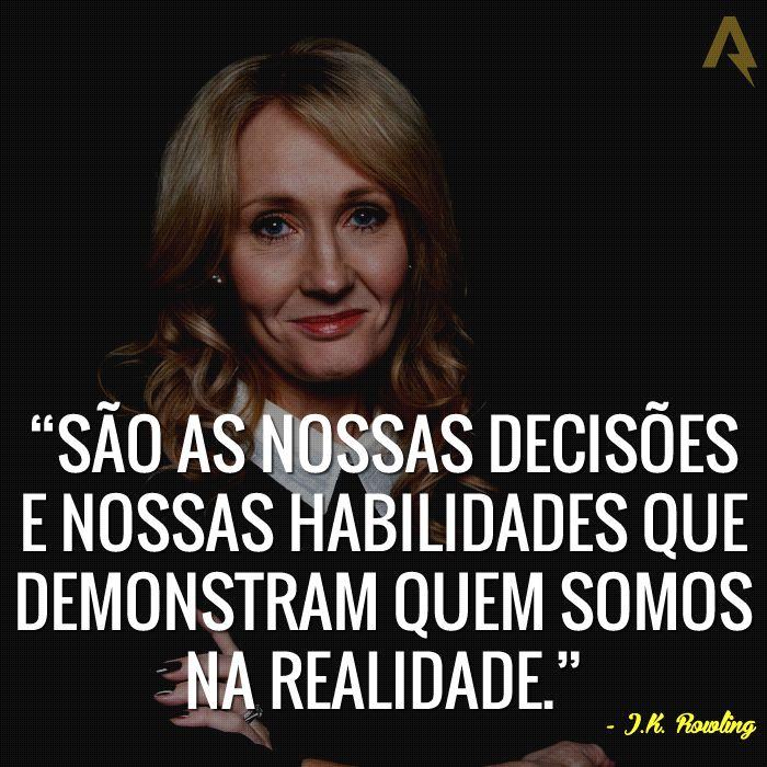 São as nossas decisões e nossas habilidade que demonstram quem somos na realidade. – J. K. Rowling