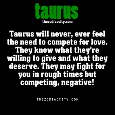 Taurus will never EVER feel the need to compete for love... they know what they are willing to give and what they deserve... They WILL fight for you in rough times but competing... NOT!!!  I know that's right... if you have other intimate interest outside them... Taurus will say go on now and step on out and have them cuz they will no longer want you no matter how they felt about you... their value in love and loyalty, will exceed the value of a player... period!!!