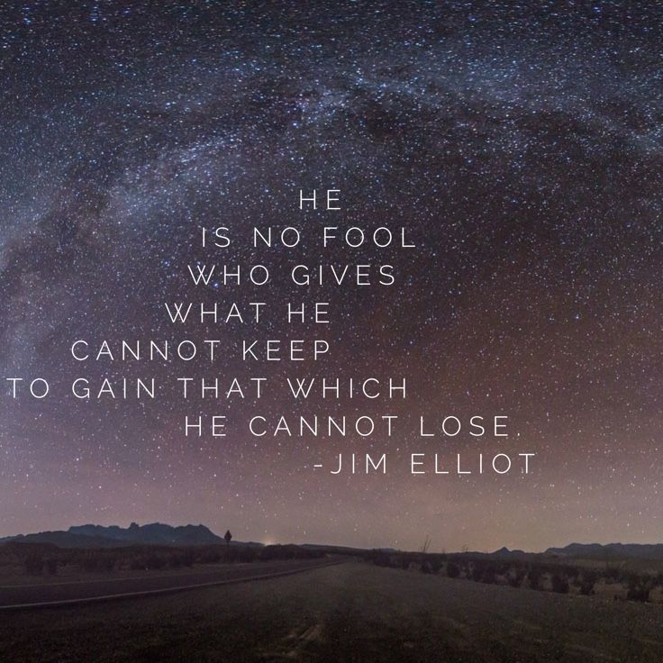 """He is no fool who gives what he cannot keep to gain that which he cannot lose."" - Jim Elliot"