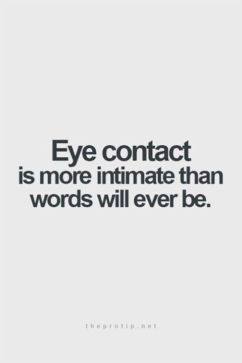 Eye contact is more intimate than words will ever be.