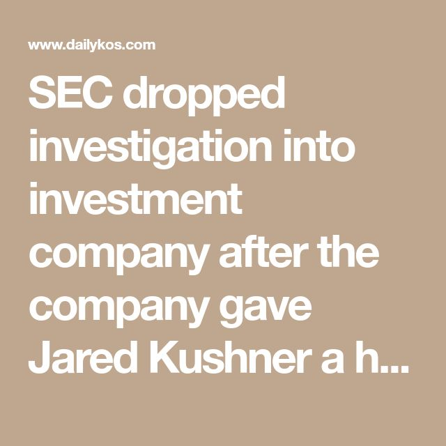 SEC dropped investigation into investment company after the company gave Jared Kushner a huge loan #Trumpocalypse