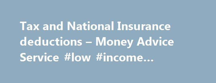 Tax and National Insurance deductions – Money Advice Service #low #income #support http://incom.nef2.com/2017/05/03/tax-and-national-insurance-deductions-money-advice-service-low-income-support/  #earn a second income # Tax and National Insurance deductions As an employee, you pay Income Tax and National Insurance on your wages through the PAYE system.It's important to check that you have the right tax code and are paying the right amount. Do you need to pay Income Tax and National…