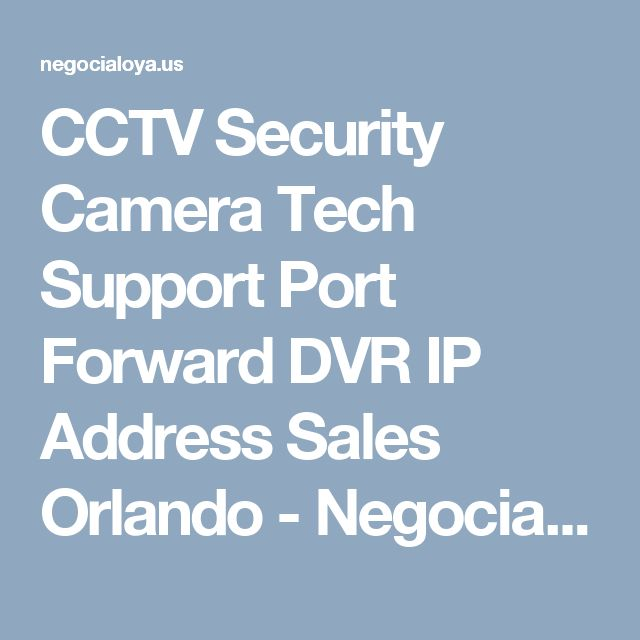 CCTV Security Camera Tech Support Port Forward DVR IP Address Sales Orlando - Negocialo Ya!