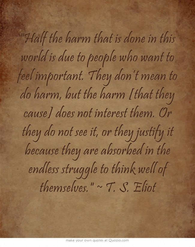 Half the harm that is done in this world is due to people who want to feel important. They don't mean to do harm, but the harm [that they cause] does not interest them. Or they do not see it, or they justify it because they are absorbed in the endless struggle to think well of themselves. ~ T. S. Eliot: