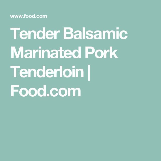 Tender Balsamic Marinated Pork Tenderloin | Food.com