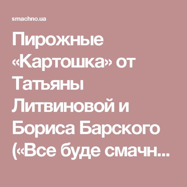 Пирожные «Картошка» от Татьяны Литвиновой и Бориса Барского («Все буде смачно!») | Смачно