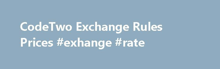 CodeTwo Exchange Rules Prices #exhange #rate http://currency.remmont.com/codetwo-exchange-rules-prices-exhange-rate/  #exchange price # Get support Ask questions, submit queries and get help with problems via phone or email. Online support center Technical documentation, manuals, articles, videos, tutorials and downloads for all CodeTwo products. Knowledge base Tips, tricks, solutions to known issues, troubleshooting articles and general information related to CodeTwo software. Terms and…