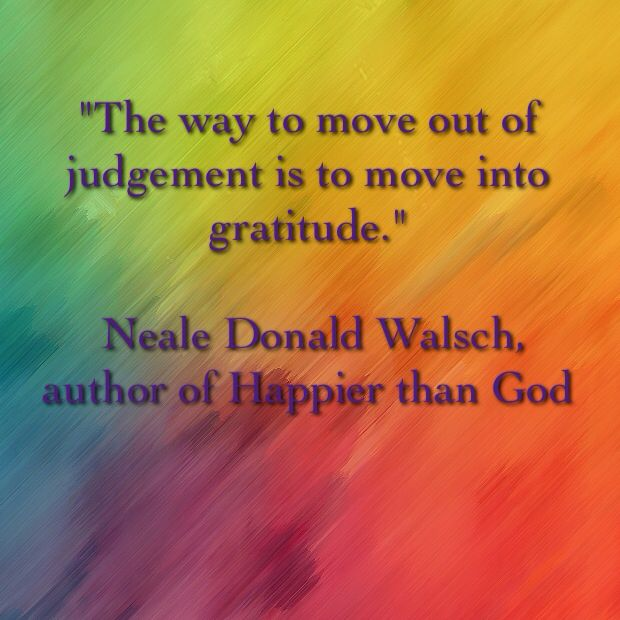 """""""The way to move out of judgement is to move into gratitude.""""   Neale Donald Walsch, author of Happier than God"""