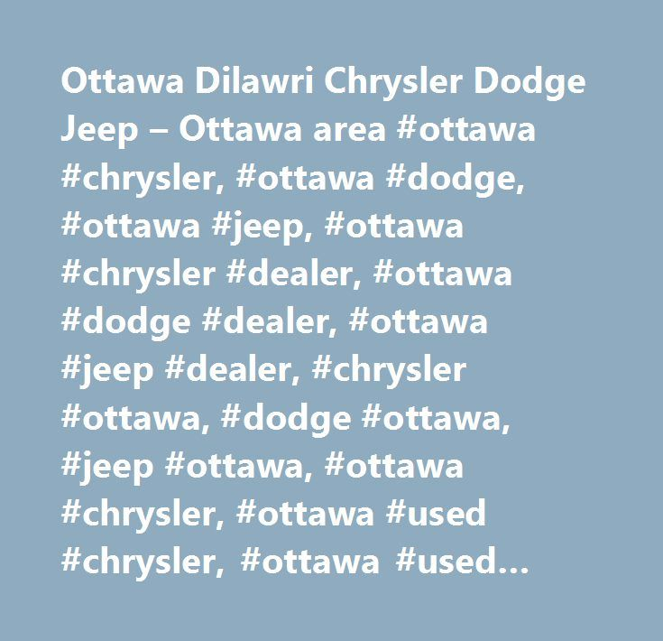 Ottawa Dilawri Chrysler Dodge Jeep – Ottawa area #ottawa #chrysler, #ottawa #dodge, #ottawa #jeep, #ottawa #chrysler #dealer, #ottawa #dodge #dealer, #ottawa #jeep #dealer, #chrysler #ottawa, #dodge #ottawa, #jeep #ottawa, #ottawa #chrysler, #ottawa #used #chrysler, #ottawa #used #dodge, #ottawa #used #jeep, #vanier #chrysler #dodge #jeep #dealer, #gloucester #chrysler #dodge #jeep #dealer, #gatineau #chrysler #dodge #jeep #dealer, #orleans #chrysler #dodge #jeep #dealer, #ottawa #dodge…