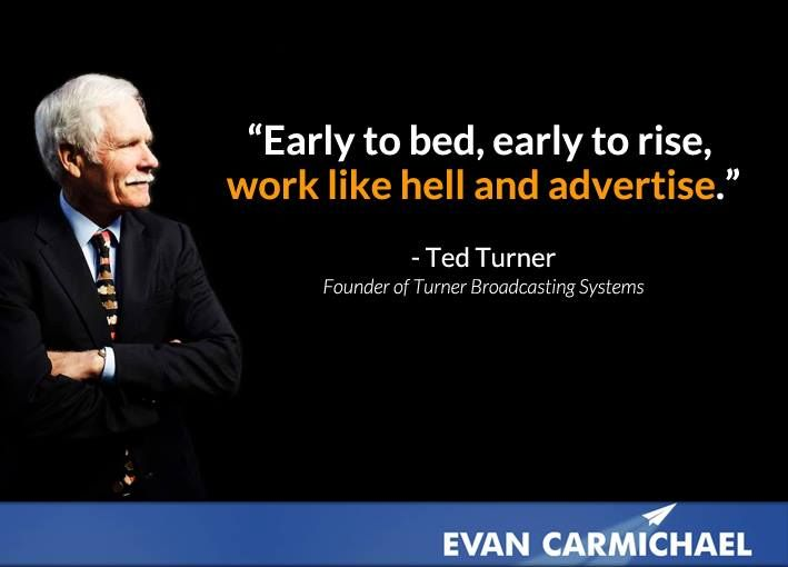 """Early to bed, early to rise, work like hell and advertise."" - Ted Turner More Ted Turner at http://www.evancarmichael.com/Famous-Entrepreneurs/613/summary.php"