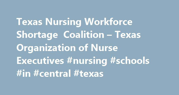 Texas Nursing Workforce Shortage Coalition – Texas Organization of Nurse Executives #nursing #schools #in #central #texas http://quote.nef2.com/texas-nursing-workforce-shortage-coalition-texas-organization-of-nurse-executives-nursing-schools-in-central-texas/ # The problem: According to the latest projections from the Texas Center for Nursing Workforce Studies, demand for full-time registered nurses in Texas in 2008 exceeds supply by 22,000. Without major increases in funding for nurse…