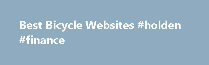 Best Bicycle Websites #holden #finance http://finances.remmont.com/best-bicycle-websites-holden-finance/  #bike finance # Who are you? Bike Life are the cool guys that promote the cycling lifestyle, getting people excited about riding and sharing the lifestyle with a community of like minded enthusiasts. Bike Life Finance is the leader in bicycle finance and is all about helping people get involved in this lifestyle, making the […]