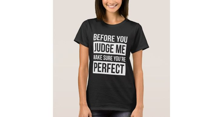 BEFORE YOU JUDGE ME, MAKE SURE YOU'RE PERFECT T-Shirt