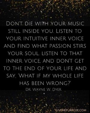 Don't die with the music still inside you. No one else but you can sing your unique song.