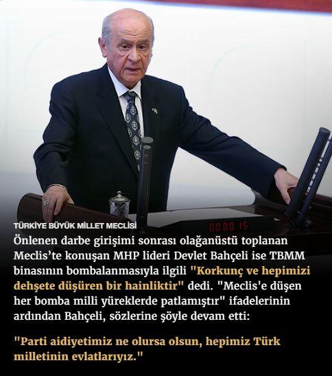 """#15Temmuz Saat: 18:00 (Cumartesi)  TÜRKİYE BÜYÜK MİLLET MECLİSİ  Önlenen darbe girişimi sonrası olağanüstü toplanan Meclis'te konuşan MHP lideri Devlet Bahçeli ise TBMM binasının bombalanmasıyla ilgili """"Korkunç ve hepimizi dehşete düşüren bir hainliktir"""" dedi. """"Meclis'e düşen her bomba milli yüreklerde patlamıştır"""" ifadelerinin ardından Bahçeli, sözlerine şöyle devam etti:  """"Parti aidiyetimiz ne olursa olsun, hepimiz Türk milletinin evlatlarıyız."""""""