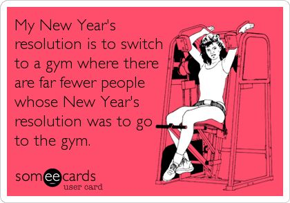 My New Year's resolution is to switch to a gym where there are far fewer people whose New Year's resolution was to go to the gym.
