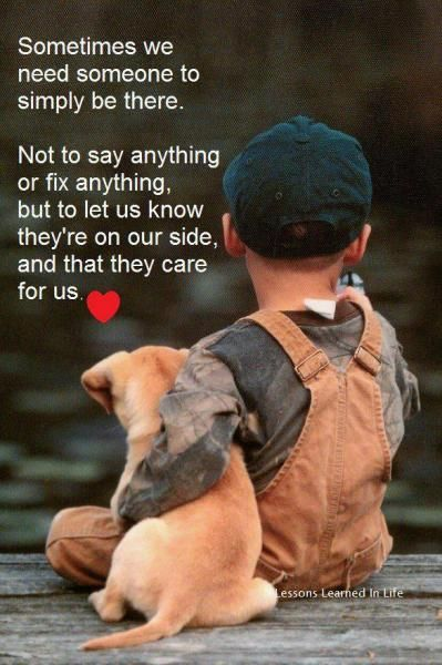 Sometimes we need someone to simply be there. Not to say anything or fix anything, but to let us know they're on our side, and that they care for us.