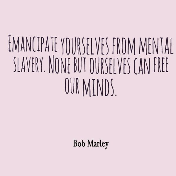 Bob Marley, Emancipate yourselves from mental slavery. None but ourselves can free our minds