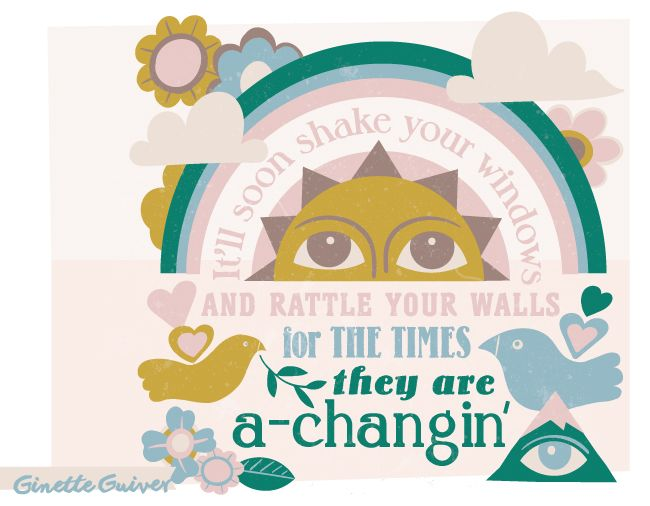 The times, they are a-changin'. Bob Dylan song lyrics, peace love and flower power. Positive change! Ginette Guiver design, illustration, printmaking and adventures blog