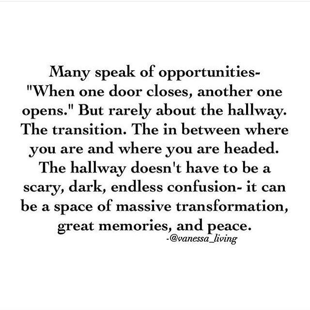 """Many speak of opportunities """"when one door opens another one closes"""". But rarely about the hallway. The transition. The in between where you are and where you are headed. The hallway doesn't have to be a scary dark endless confusion It can be a space of massive transformation, great memories and peace"""