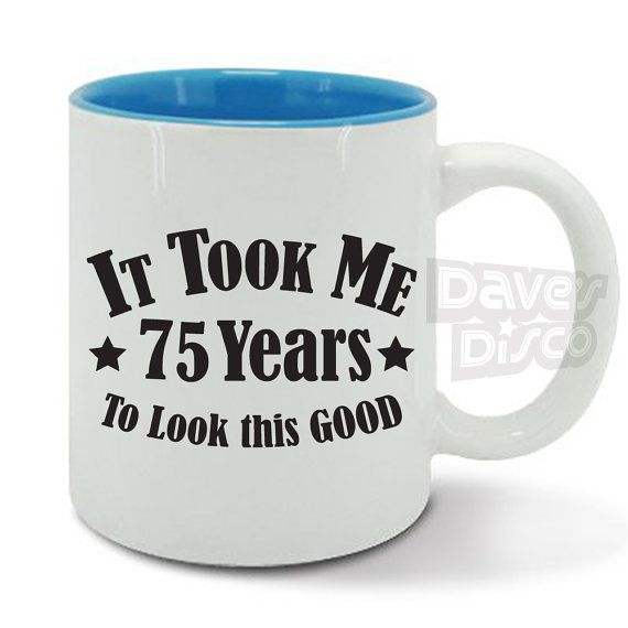 It took me 75 YEARS to look this GOOD mug / cup 75th birthday