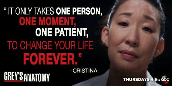 """It only takes one person, one moment, one patient, to change your life forever."" Cristina Yang, Grey's Anatomy quotes"