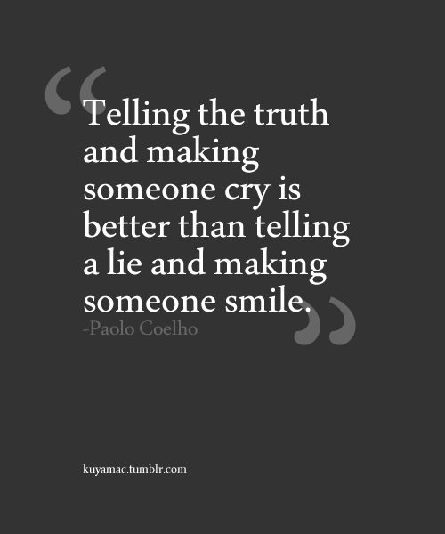 Telling the truth and making someone cry is better than telling a lie and making someone smile. - Paolo Coelho