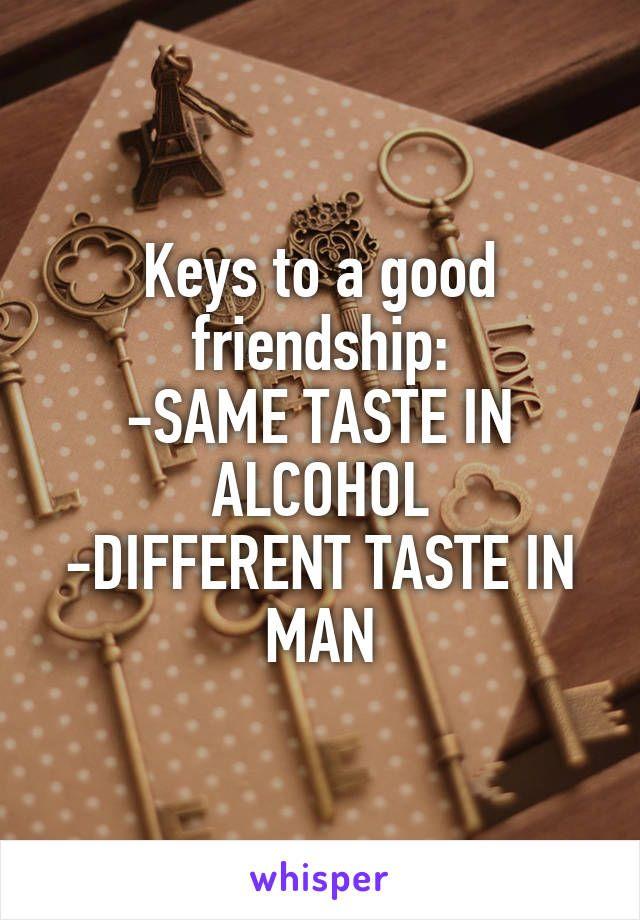 Keys to a good friendship: -SAME TASTE IN ALCOHOL -DIFFERENT TASTE IN MAN