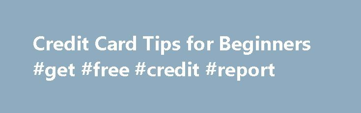 Credit Card Tips for Beginners #get #free #credit #report http://credit.remmont.com/credit-card-tips-for-beginners-get-free-credit-report/  #beginner credit cards # Credit Card Tips for Beginners Written By Lynn Oldshue Getting your first credit card is typically Read More...The post Credit Card Tips for Beginners #get #free #credit #report appeared first on Credit.