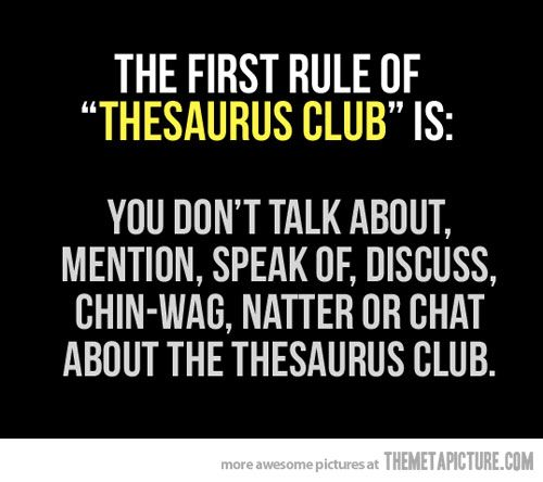 "The first rule of ""Thesaurus Club"" is: You don't talk about, mention, speak of, discuss, chin-wag, natter or chat about the Thesaurus Club."