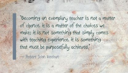 """Becoming an exemplary teacher is not a matter of chance, it is a matter of the choices we make; it is not something that simply comes with teaching experience, it is something that must be purposefully achieved."" Robert John Meehan"