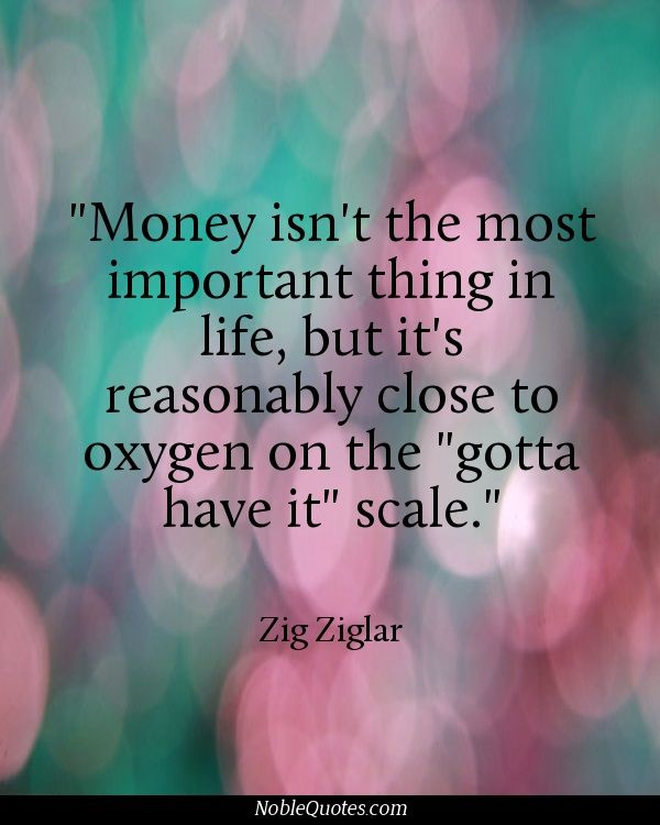 "Money isn't the most important thing in life, but is reasonably close to oxygen on the ""gotta have it.""  scale."