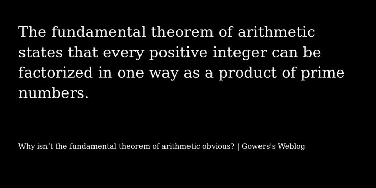 Quoted from Why isn't the fundamental theorem of arithmetic obvious? | Gowers's Weblog via selquote.com