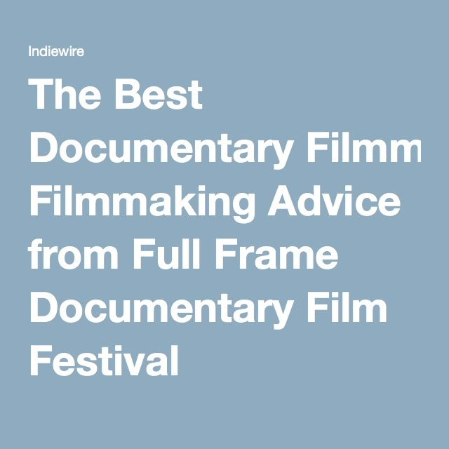The Best Documentary Filmmaking Advice from Full Frame Documentary Film Festival