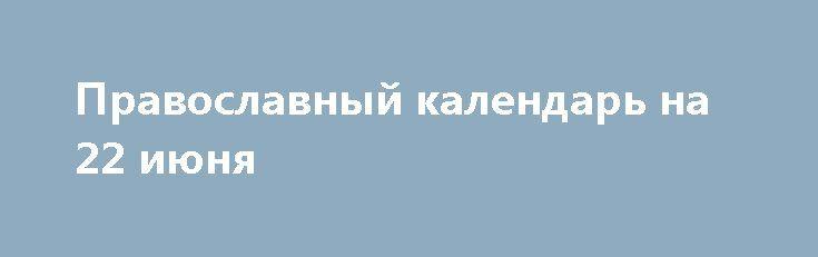 Православный календарь на 22 июня http://rusdozor.ru/2017/06/22/pravoslavnyj-kalendar-na-22-iyunya/  Фото: www.globallookpress.com Главные церковные праздники, дни памяти святых и православные святыни сегодняшнего дня 22 июня(9 июня по церковномукалендарю, соответствующему календарю юлианскому, принятому в Римской Империи еще в годы правления Гая Юлия Цезаря, который в России являлся официальным вплоть до советского ...
