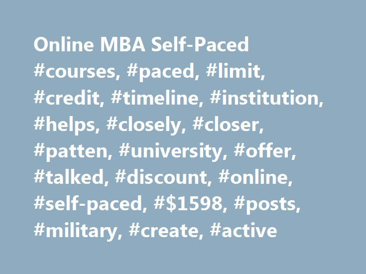Online MBA Self-Paced #courses, #paced, #limit, #credit, #timeline, #institution, #helps, #closely, #closer, #patten, #university, #offer, #talked, #discount, #online, #self-paced, #$1598, #posts, #military, #create, #active http://laws.remmont.com/online-mba-self-paced-courses-paced-limit-credit-timeline-institution-helps-closely-closer-patten-university-offer-talked-discount-online-self-paced-1598-posts-mi/  # Thread: Online MBA Self-Paced You would be far better off looking into a…