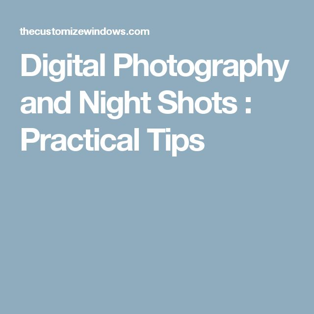 Digital Photography and Night Shots : Practical Tips
