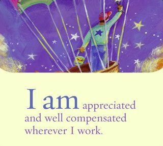 I am appreciated and well compensated wherever I work. ~ Louise L. Hay