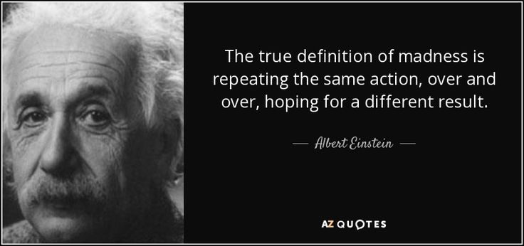 The true definition of madness is repeating the same action, over and over, hoping for a different result.